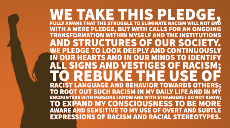 We take this pledge, fully aware that the struggle to eliminate racism will not end with a mere pledge, but with calls for an ongoing transformation within myself and the institutions and structures of our society. We pledge to look deeply and continuously in our hearts and in our minds to identify all signs and vestiges of racism; to rebuke the use of racist language and behavior towards others; to root out such racism in my daily life and in my encounters with persons I know and with strangers I do not know; to expand my consciousness to be more aware and sensitive to my use of overt and subtle expressions of racism and racial stereotypes.